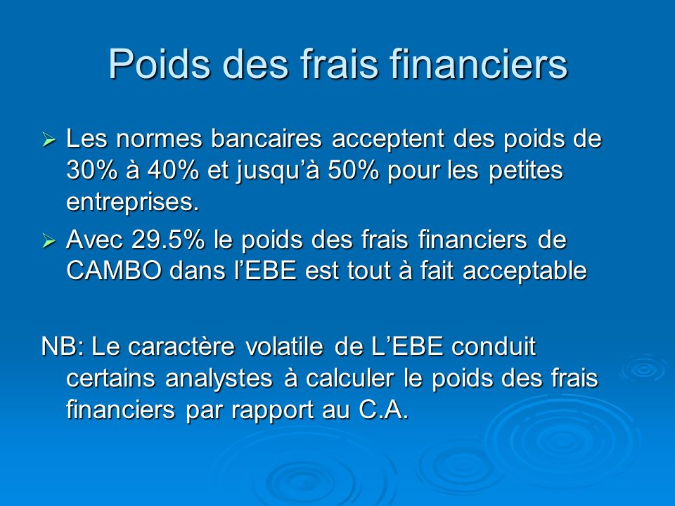 Poids des frais financiers = Frais financiers EBE= 1200 - 65 3845=29.5% Interets (1200) - Produits (65) Ventes (25 000) -Cout dachat des marchandises