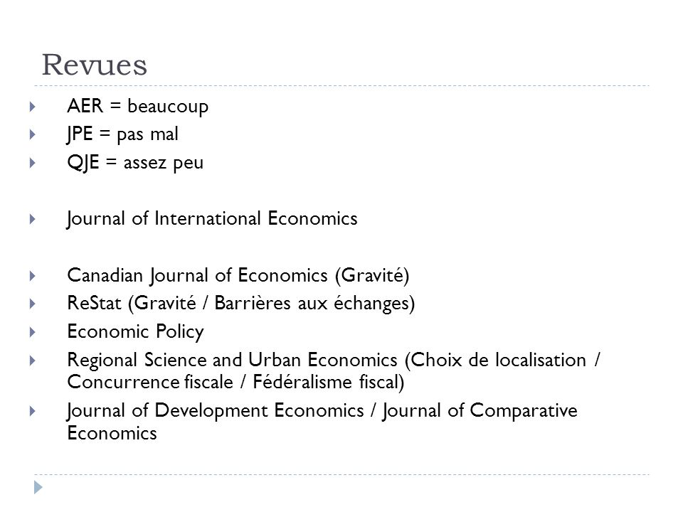 Revues AER = beaucoup JPE = pas mal QJE = assez peu Journal of International Economics Canadian Journal of Economics (Gravité) ReStat (Gravité / Barrières aux échanges) Economic Policy Regional Science and Urban Economics (Choix de localisation / Concurrence fiscale / Fédéralisme fiscal) Journal of Development Economics / Journal of Comparative Economics