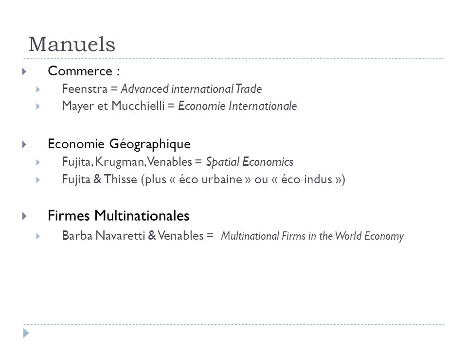 Manuels Commerce : Feenstra = Advanced international Trade Mayer et Mucchielli = Economie Internationale Economie Géographique Fujita, Krugman, Venables = Spatial Economics Fujita & Thisse (plus « éco urbaine » ou « éco indus ») Firmes Multinationales Barba Navaretti & Venables = Multinational Firms in the World Economy