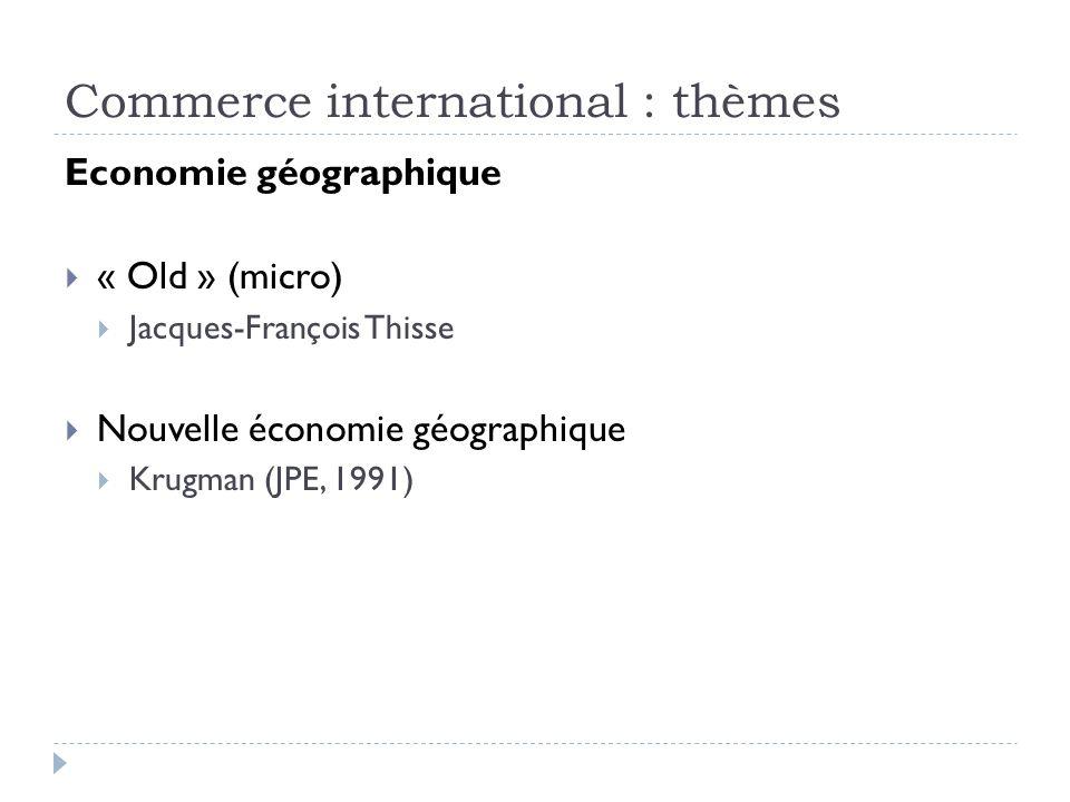 Commerce international : thèmes Economie géographique « Old » (micro) Jacques-François Thisse Nouvelle économie géographique Krugman (JPE, 1991)
