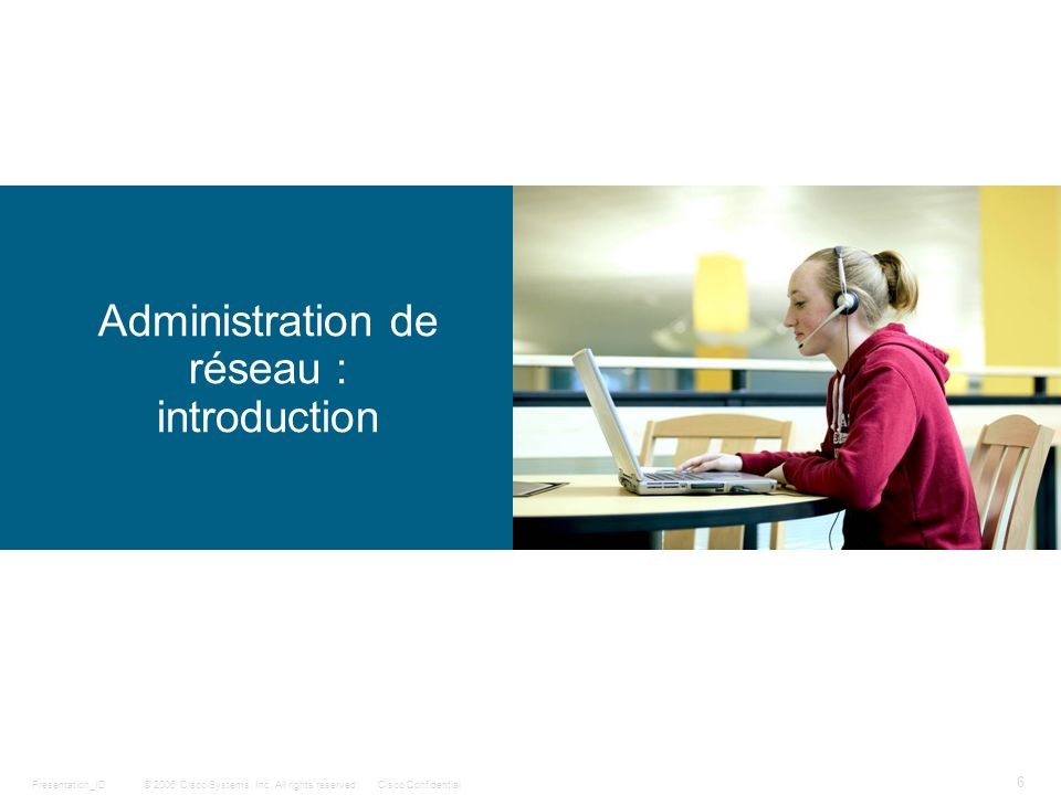 © 2006 Cisco Systems, Inc. All rights reserved.Cisco ConfidentialPresentation_ID 6 Administration de réseau : introduction