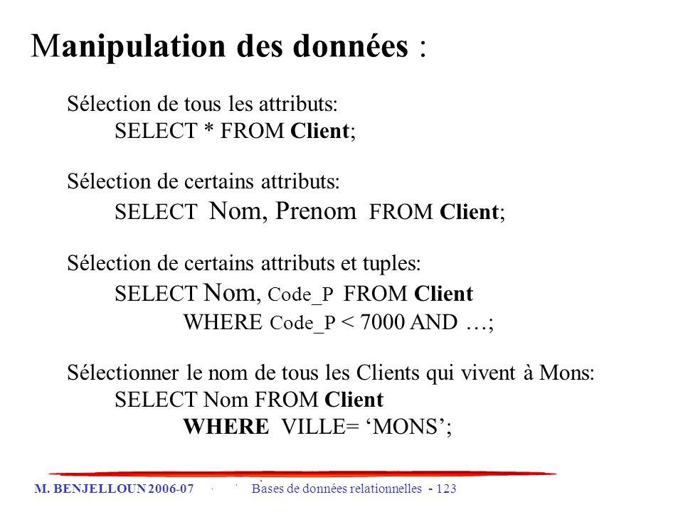 M. BENJELLOUN 2006-07 Bases de données relationnelles - 123 Sélection de tous les attributs: SELECT * FROM Client; Sélection de certains attributs: SE