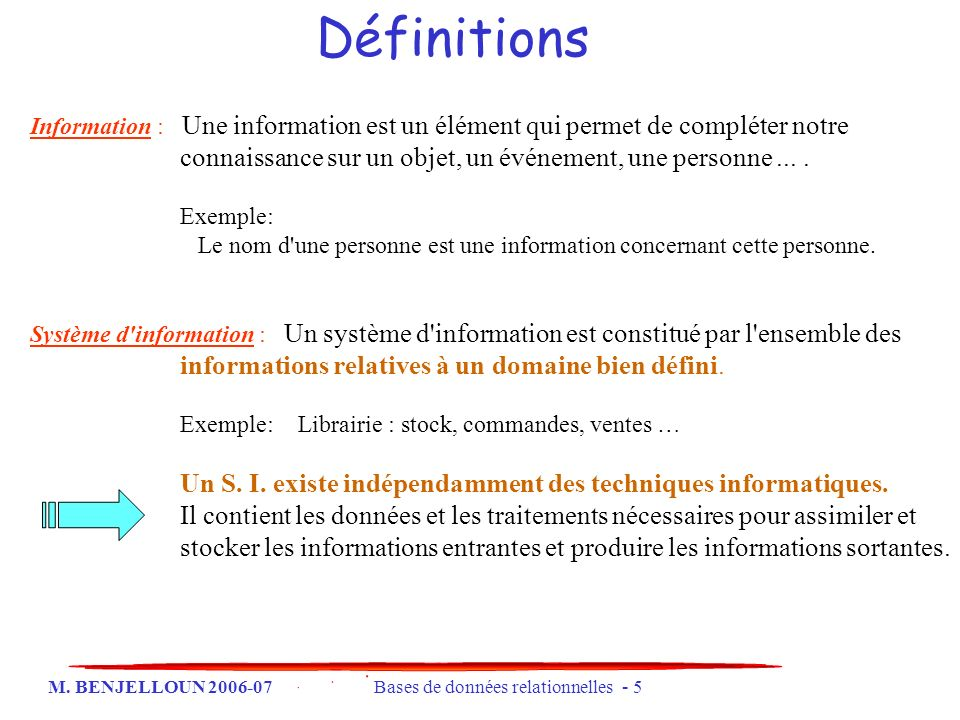M. BENJELLOUN 2006-07 Bases de données relationnelles - 5 Information : Une information est un élément qui permet de compléter notre connaissance sur