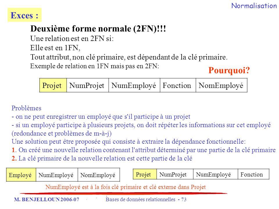 M. BENJELLOUN 2006-07 Bases de données relationnelles - 73 Exces : Deuxième forme normale (2FN)!!! Une relation est en 2FN si: Elle est en 1FN, Tout a