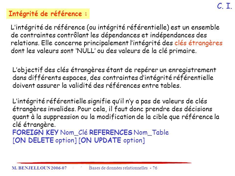 M. BENJELLOUN 2006-07 Bases de données relationnelles - 76 Intégrité de référence : Lintégrité de référence (ou intégrité référentielle) est un ensemb