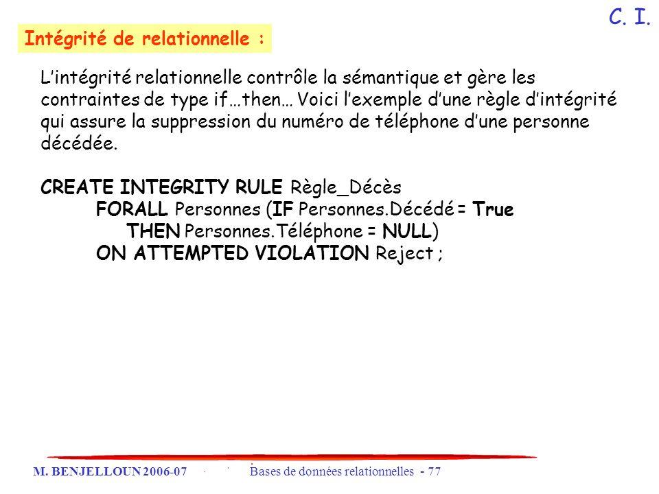 M. BENJELLOUN 2006-07 Bases de données relationnelles - 77 Lintégrité relationnelle contrôle la sémantique et gère les contraintes de type if…then… Vo