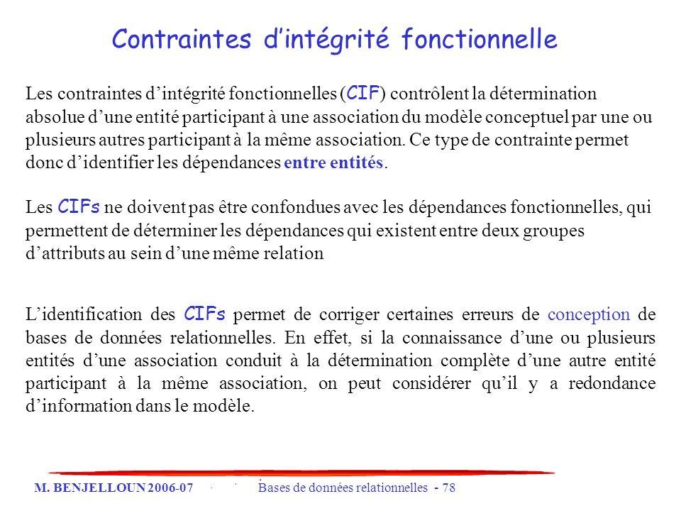 M. BENJELLOUN 2006-07 Bases de données relationnelles - 78 Contraintes dintégrité fonctionnelle Les contraintes dintégrité fonctionnelles ( CIF ) cont