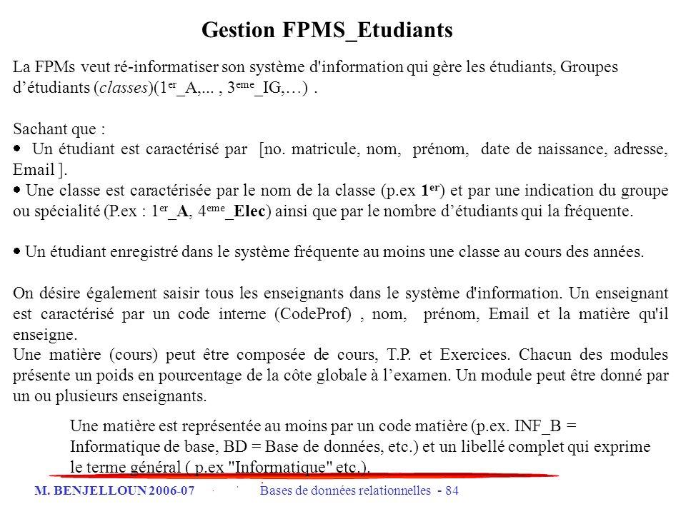 M. BENJELLOUN 2006-07 Bases de données relationnelles - 84 Gestion FPMS_Etudiants La FPMs veut ré-informatiser son système d'information qui gère les