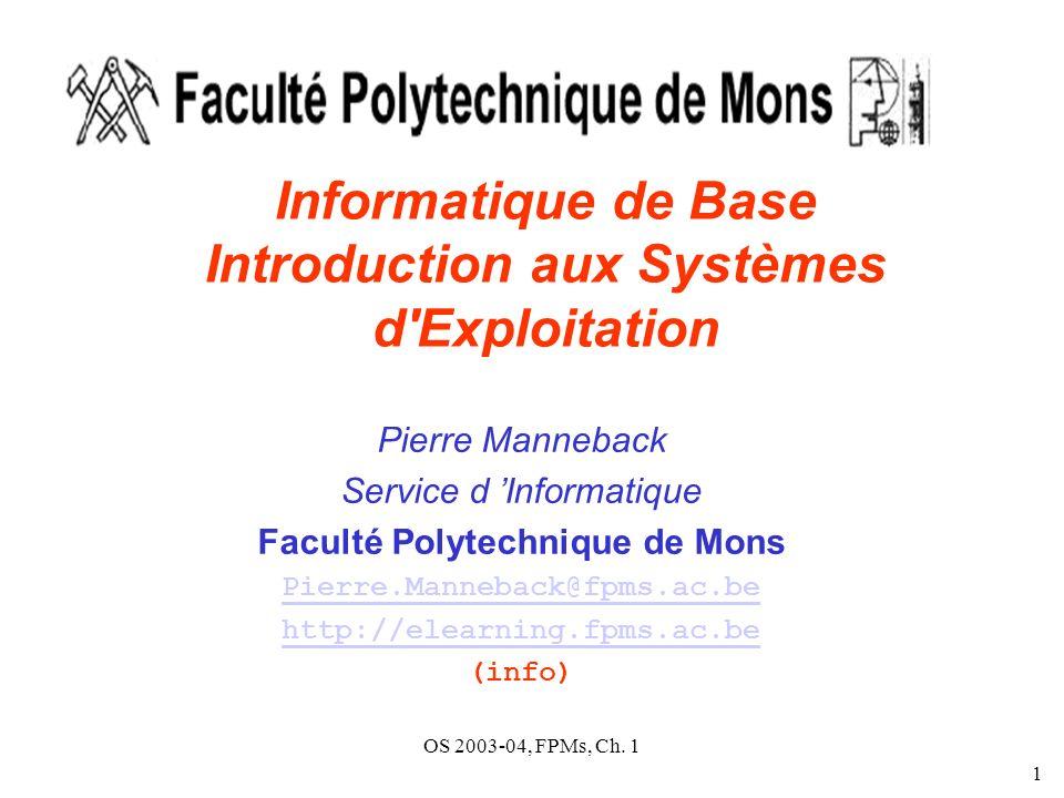 OS 2003-04, FPMs, Ch. 1 1 Informatique de Base Introduction aux Systèmes d'Exploitation Pierre Manneback Service d Informatique Faculté Polytechnique