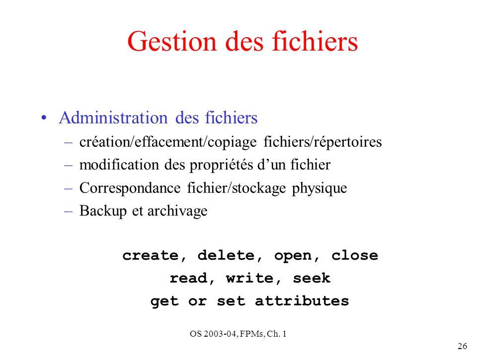 OS 2003-04, FPMs, Ch. 1 26 Gestion des fichiers Administration des fichiers –création/effacement/copiage fichiers/répertoires –modification des propri