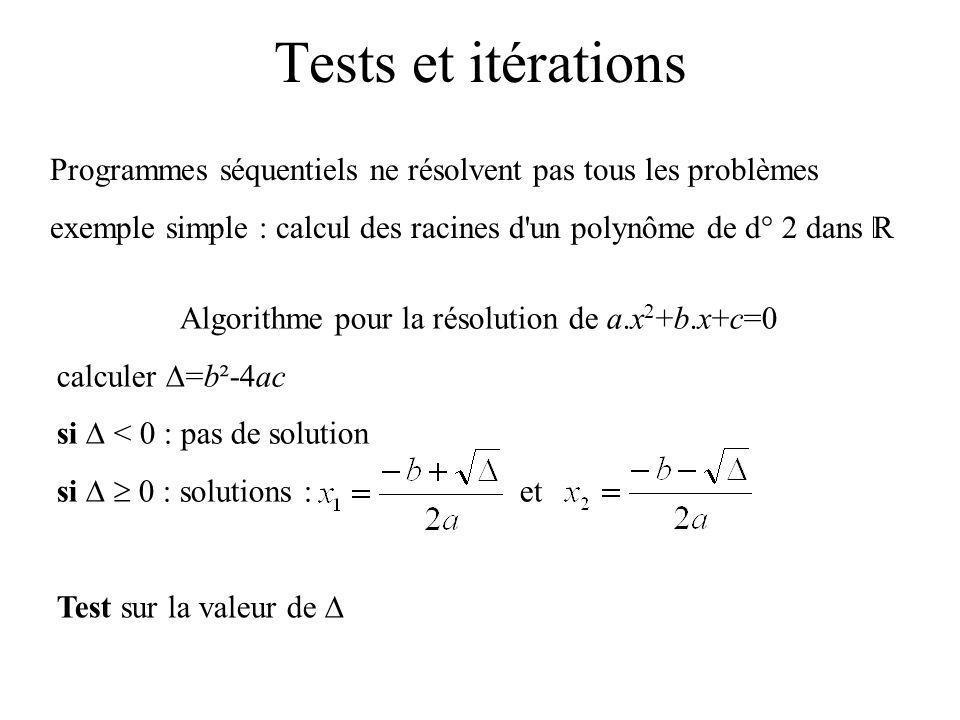 Tests et itérations Programmes séquentiels ne résolvent pas tous les problèmes exemple simple : calcul des racines d un polynôme de d° 2 dans R Algorithme pour la résolution de a.x 2 +b.x+c=0 calculer =b²-4ac si < 0 : pas de solution si 0 : solutions : et Test sur la valeur de