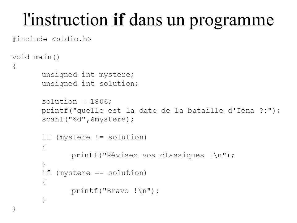 l instruction if dans un programme #include void main() { unsigned int mystere; unsigned int solution; solution = 1806; printf( quelle est la date de la bataille d Iéna : ); scanf( %d ,&mystere); if (mystere != solution) { printf( Révisez vos classiques !\n ); } if (mystere == solution) { printf( Bravo !\n ); }