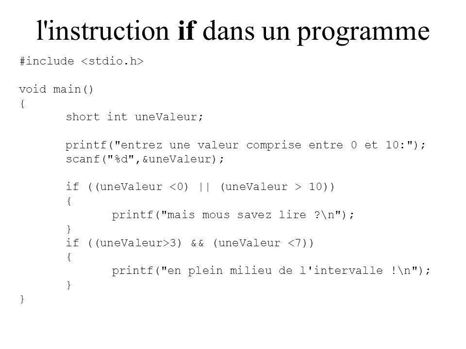 l instruction if dans un programme #include void main() { short int uneValeur; printf( entrez une valeur comprise entre 0 et 10: ); scanf( %d ,&uneValeur); if ((uneValeur 10)) { printf( mais mous savez lire \n ); } if ((uneValeur>3) && (uneValeur <7)) { printf( en plein milieu de l intervalle !\n ); }