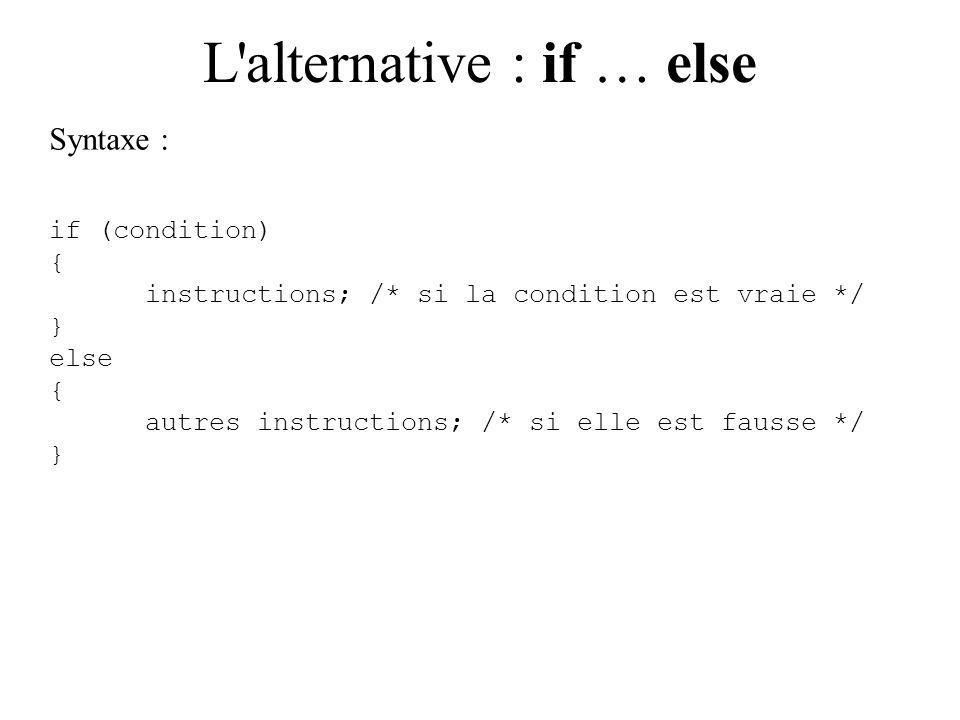 L alternative : if … else Syntaxe : if (condition) { instructions; /* si la condition est vraie */ } else { autres instructions; /* si elle est fausse */ }
