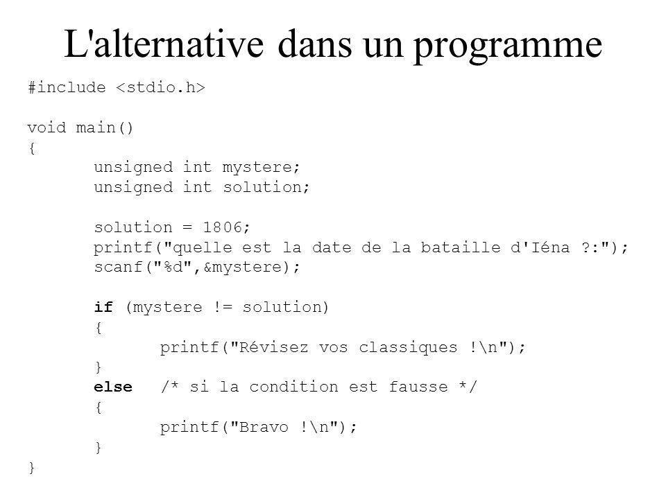 L alternative dans un programme #include void main() { unsigned int mystere; unsigned int solution; solution = 1806; printf( quelle est la date de la bataille d Iéna : ); scanf( %d ,&mystere); if (mystere != solution) { printf( Révisez vos classiques !\n ); } else/* si la condition est fausse */ { printf( Bravo !\n ); }