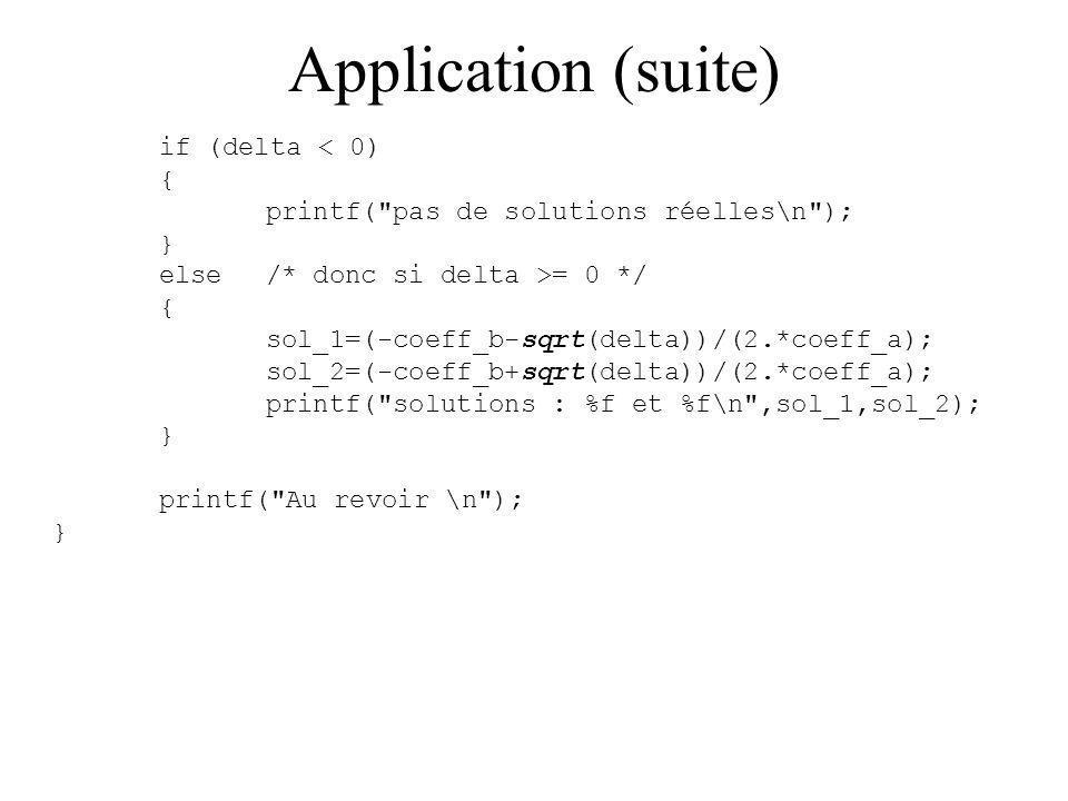 Application (suite) if (delta < 0) { printf( pas de solutions réelles\n ); } else/* donc si delta >= 0 */ { sol_1=(-coeff_b-sqrt(delta))/(2.*coeff_a); sol_2=(-coeff_b+sqrt(delta))/(2.*coeff_a); printf( solutions : %f et %f\n ,sol_1,sol_2); } printf( Au revoir \n ); }