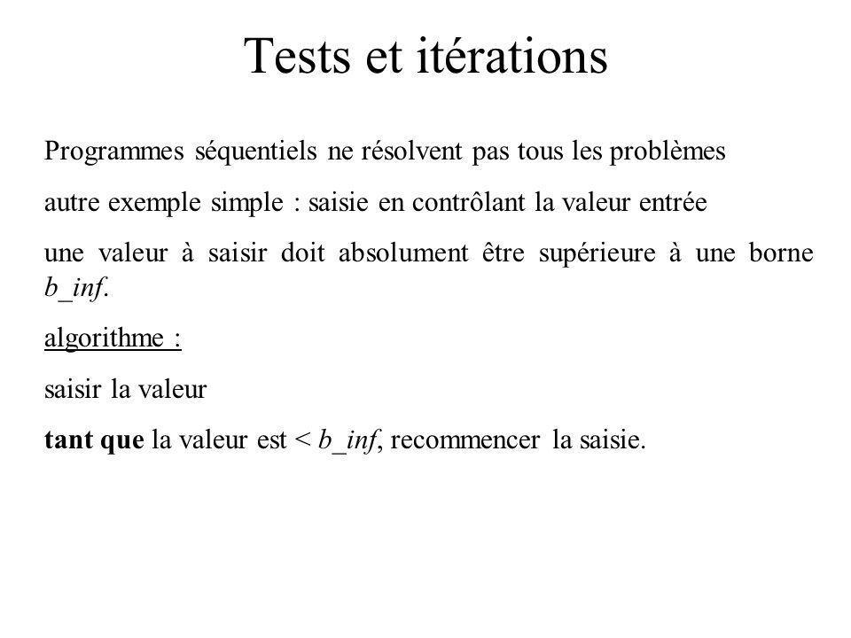 Tests et itérations Programmes séquentiels ne résolvent pas tous les problèmes autre exemple simple : saisie en contrôlant la valeur entrée une valeur à saisir doit absolument être supérieure à une borne b_inf.