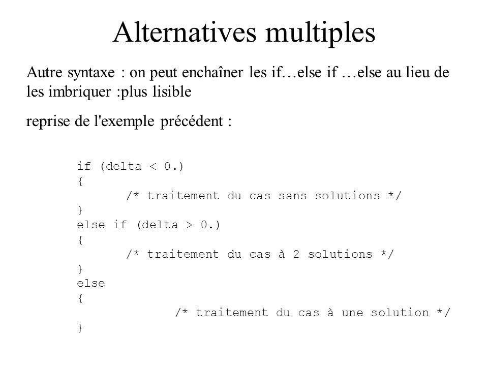 Alternatives multiples Autre syntaxe : on peut enchaîner les if…else if …else au lieu de les imbriquer :plus lisible reprise de l exemple précédent : if (delta < 0.) { /* traitement du cas sans solutions */ } else if (delta > 0.) { /* traitement du cas à 2 solutions */ } else { /* traitement du cas à une solution */ }