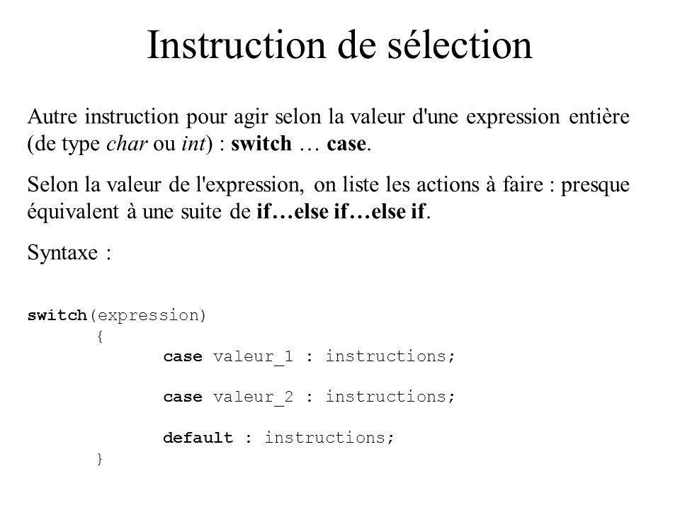 Instruction de sélection Autre instruction pour agir selon la valeur d'une expression entière (de type char ou int) : switch … case. Selon la valeur d