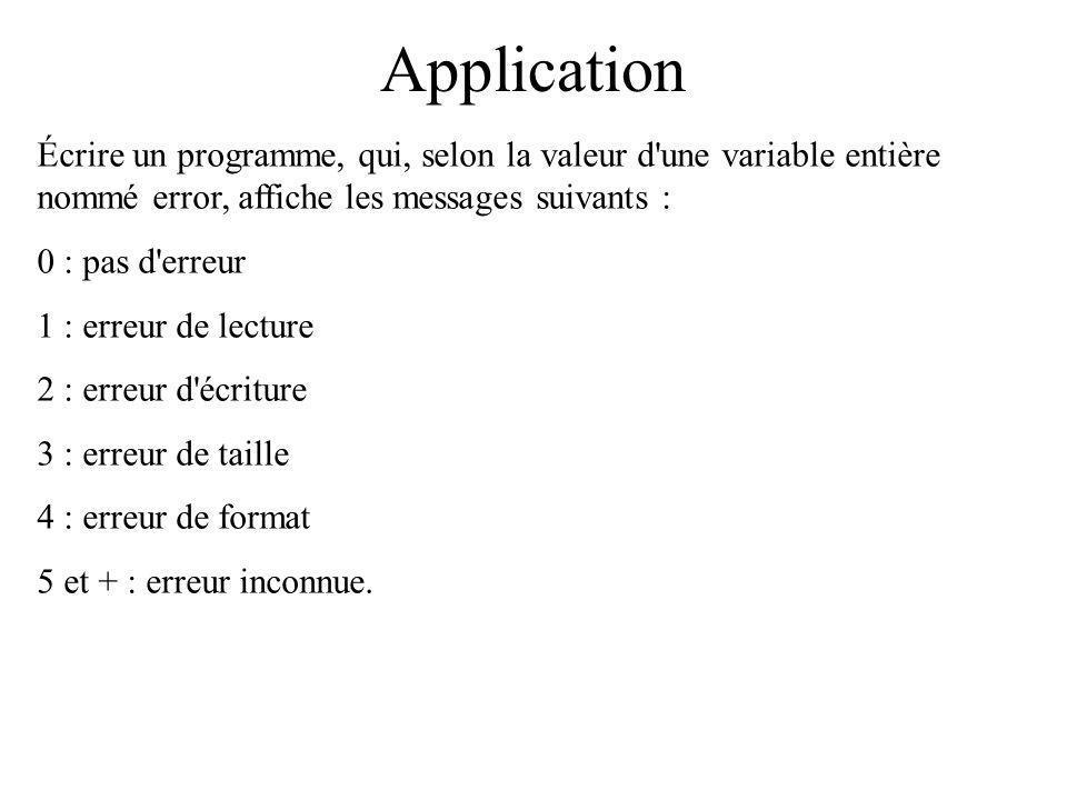 Application Écrire un programme, qui, selon la valeur d une variable entière nommé error, affiche les messages suivants : 0 : pas d erreur 1 : erreur de lecture 2 : erreur d écriture 3 : erreur de taille 4 : erreur de format 5 et + : erreur inconnue.