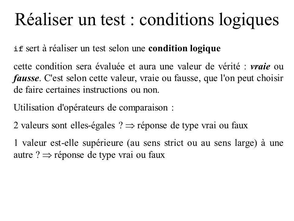 Réaliser un test : conditions logiques Opérateurs de comparaison : Syntaxe emploivrai si == val1 == val2 val1 est égal à val2 != val1 != val2 val1 est différent de val2 < val1 < val2 val1 strictement inférieur à val2 <= val1 <= val2 val1 inférieur ou égal à val2 > val1 > val2 val1 strictement supérieur à val2 >= val1 >= val2 val1 supérieur ou égal à val2 Attention à l opérateur d égalité ==, il ne faut pas le confondre avec l opérateur d affectation =