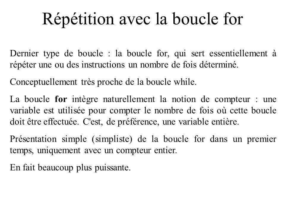 Répétition avec la boucle for Dernier type de boucle : la boucle for, qui sert essentiellement à répéter une ou des instructions un nombre de fois dét