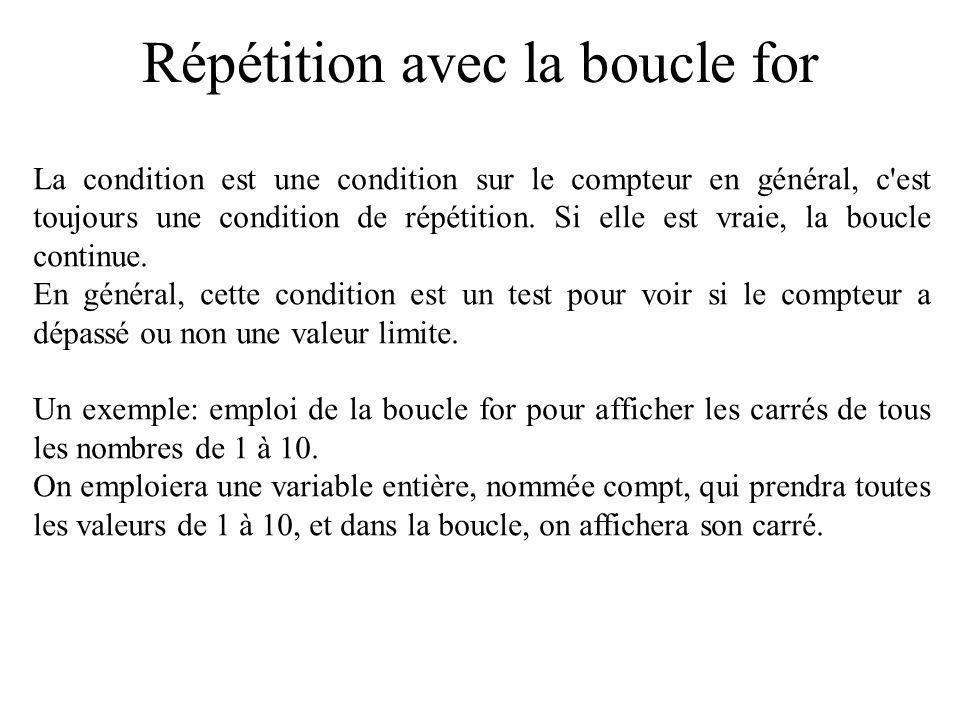 Répétition avec la boucle for La condition est une condition sur le compteur en général, c'est toujours une condition de répétition. Si elle est vraie