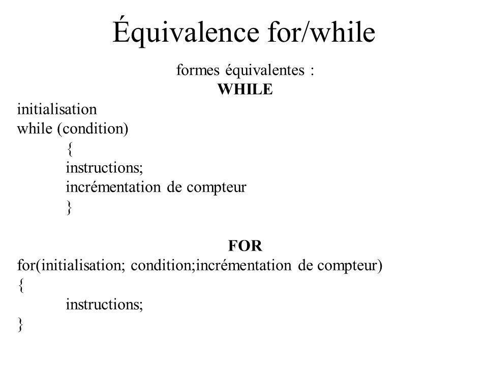 Équivalence for/while formes équivalentes : WHILE initialisation while (condition) { instructions; incrémentation de compteur } FOR for(initialisation; condition;incrémentation de compteur) { instructions; }