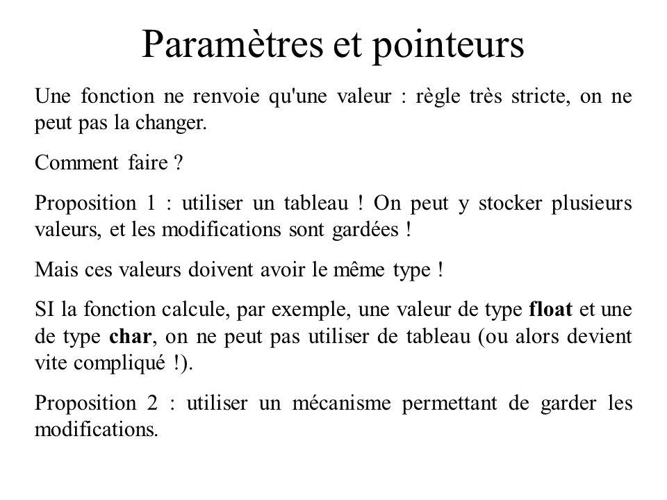 Paramètres et pointeurs Une fonction ne renvoie qu'une valeur : règle très stricte, on ne peut pas la changer. Comment faire ? Proposition 1 : utilise