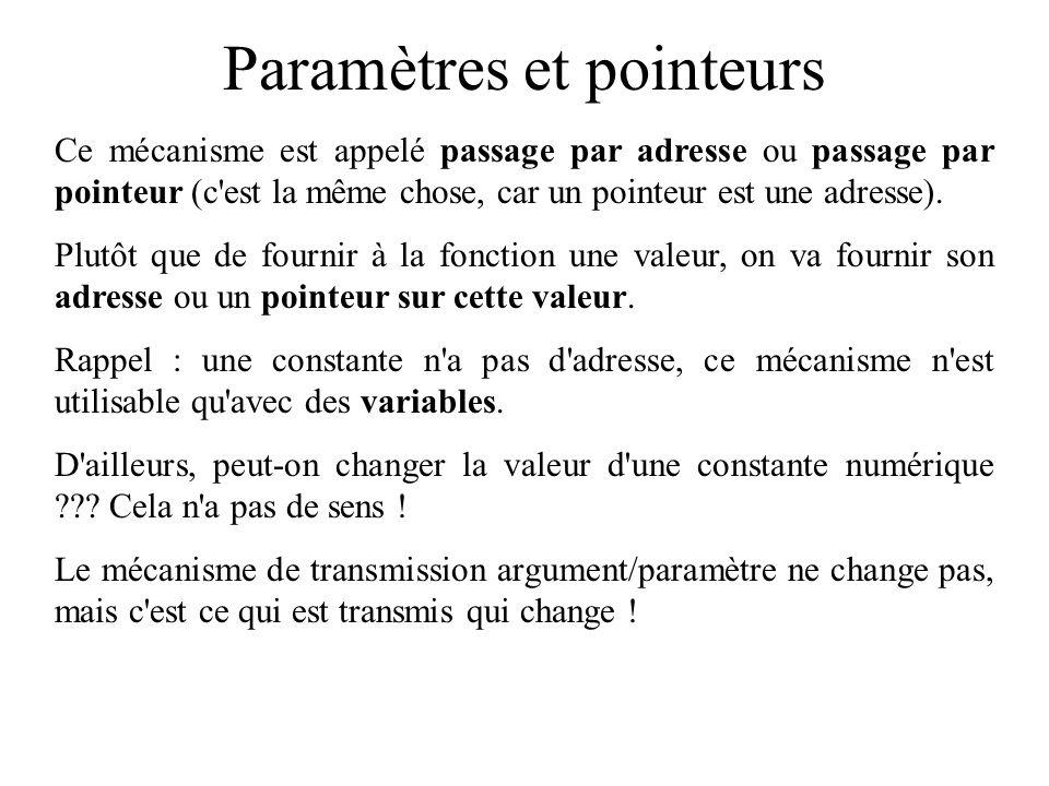 Paramètres et pointeurs Rappel du mécanisme de recopie argument/paramètre : prototype : void entierSuivant(int); définition : void entierSuivant(int par) { par = par+1; } exemple d utilisation : void main() { int arg; arg=4; entierSuivant(arg); /* que vaut arg maintenant .