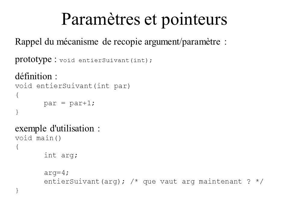 Paramètres et pointeurs Rappel du mécanisme de recopie argument/paramètre : prototype : void entierSuivant(int); définition : void entierSuivant(int p