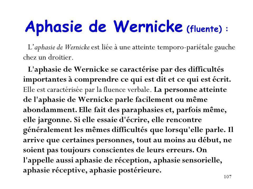 107 Aphasie de Wernicke (fluente) : Laphasie de Wernicke est liée à une atteinte temporo-pariétale gauche chez un droitier. L'aphasie de Wernicke se c