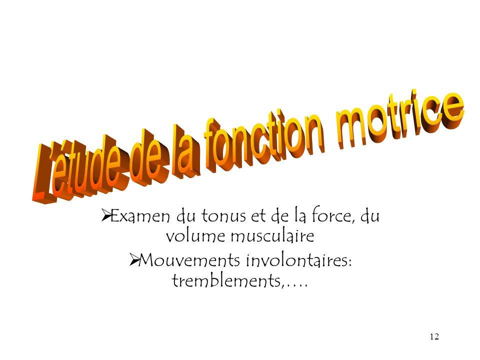 12 Examen du tonus et de la force, du volume musculaire Mouvements involontaires: tremblements,….