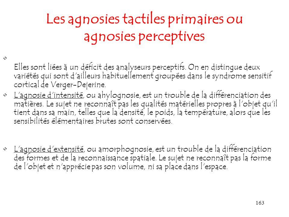 163 Les agnosies tactiles primaires ou agnosies perceptives Elles sont liées à un déficit des analyseurs perceptifs. On en distingue deux variétés qui