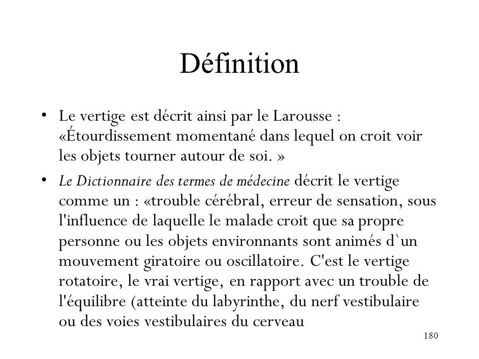 180 Définition Le vertige est décrit ainsi par le Larousse : «Étourdissement momentané dans lequel on croit voir les objets tourner autour de soi. » L