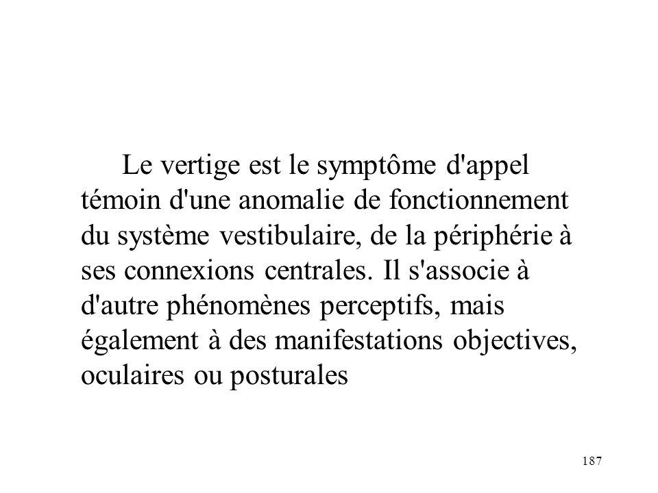 187 Le vertige est le symptôme d'appel témoin d'une anomalie de fonctionnement du système vestibulaire, de la périphérie à ses connexions centrales. I