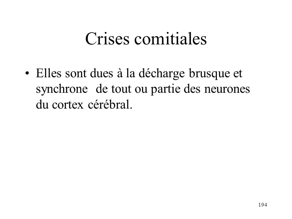 194 Crises comitiales Elles sont dues à la décharge brusque et synchrone de tout ou partie des neurones du cortex cérébral.