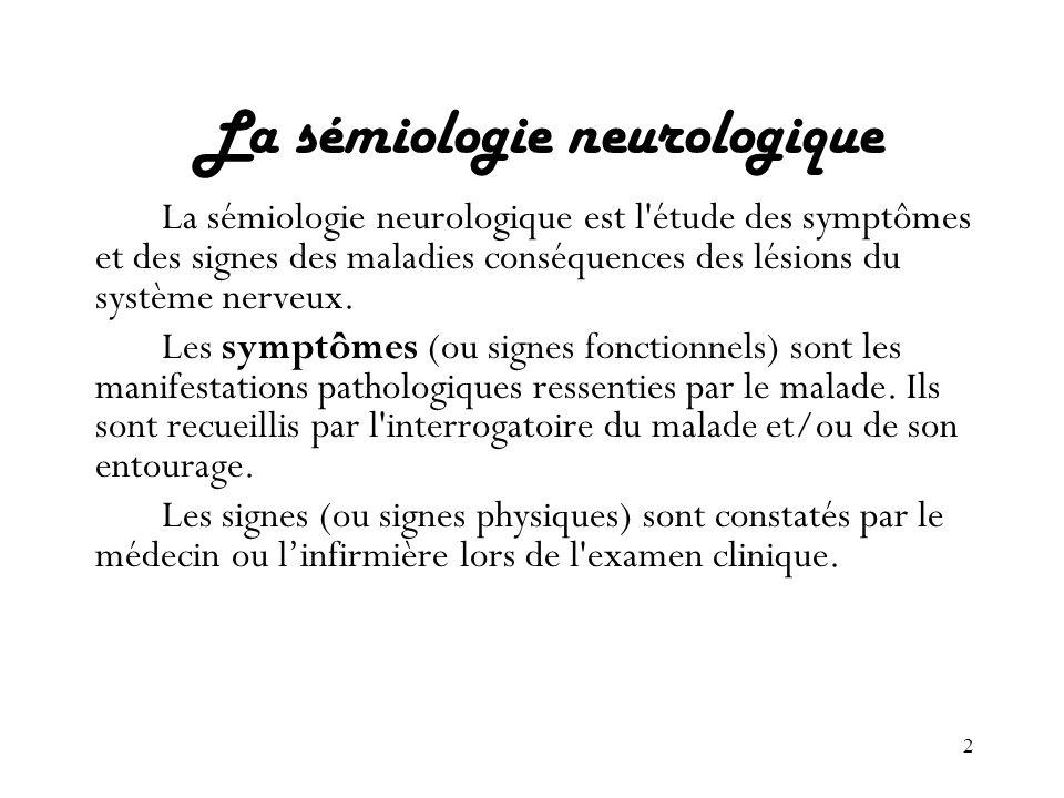 2 La sémiologie neurologique La sémiologie neurologique est l'étude des symptômes et des signes des maladies conséquences des lésions du système nerve