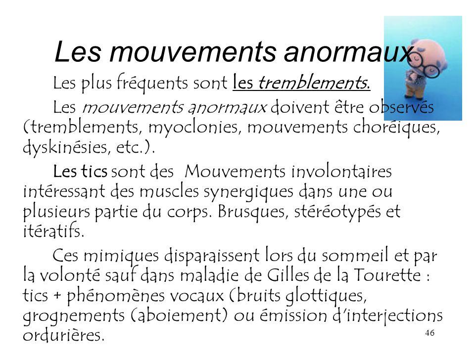 46 Les mouvements anormaux Les plus fréquents sont les tremblements. Les mouvements anormaux doivent être observés (tremblements, myoclonies, mouvemen