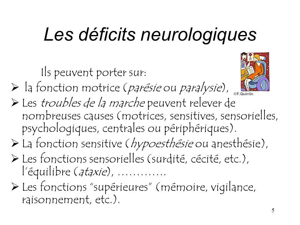5 Les déficits neurologiques Ils peuvent porter sur: la fonction motrice (parésie ou paralysie), Les troubles de la marche peuvent relever de nombreus