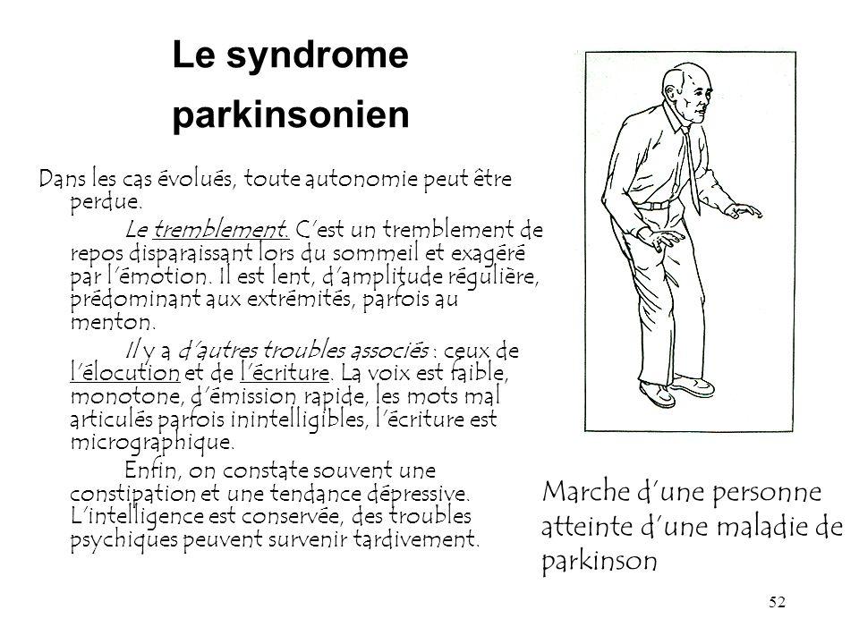 52 Le syndrome parkinsonien Dans les cas évolués, toute autonomie peut être perdue. Le tremblement. C'est un tremblement de repos disparaissant lors d