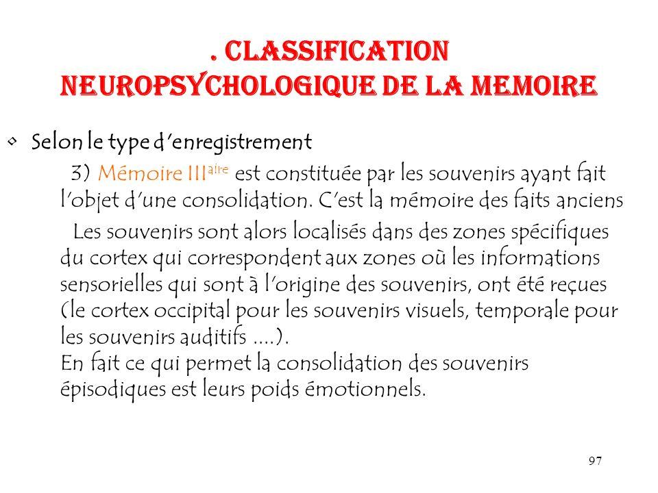 97. CLASSIFICATION NEUROPSYCHOLOGIQUE DE LA MEMOIRE Selon le type d'enregistrement 3) Mémoire III aire est constituée par les souvenirs ayant fait l'o