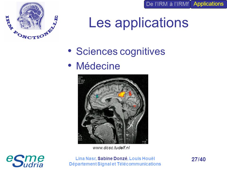 /4027 Les applications Sciences cognitives Médecine De lIRM à lIRMf Applications www.dcsc.tudelf.nl Lina Nasr, Sabine Donzé, Louis Houël Département S