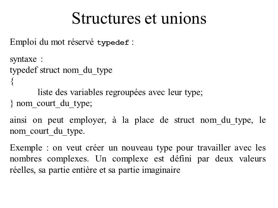 Structures et unions Emploi du mot réservé typedef : syntaxe : typedef struct nom_du_type { liste des variables regroupées avec leur type; } nom_court