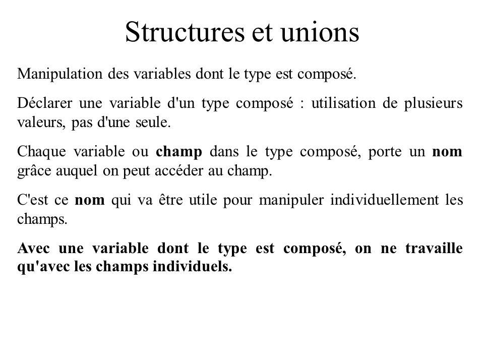 Structures et unions Manipulation des variables dont le type est composé. Déclarer une variable d'un type composé : utilisation de plusieurs valeurs,