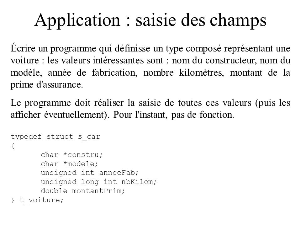 Application : saisie des champs Écrire un programme qui définisse un type composé représentant une voiture : les valeurs intéressantes sont : nom du c