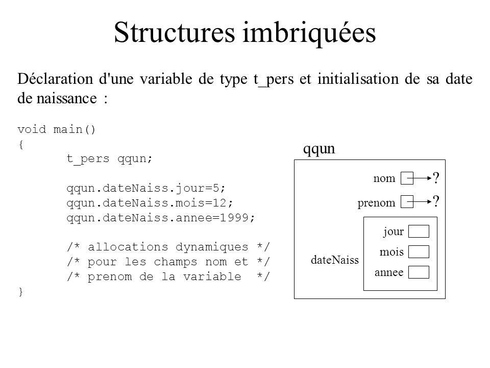 Structures imbriquées Déclaration d'une variable de type t_pers et initialisation de sa date de naissance : void main() { t_pers qqun; qqun.dateNaiss.