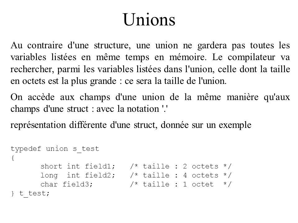 Unions Au contraire d'une structure, une union ne gardera pas toutes les variables listées en même temps en mémoire. Le compilateur va rechercher, par