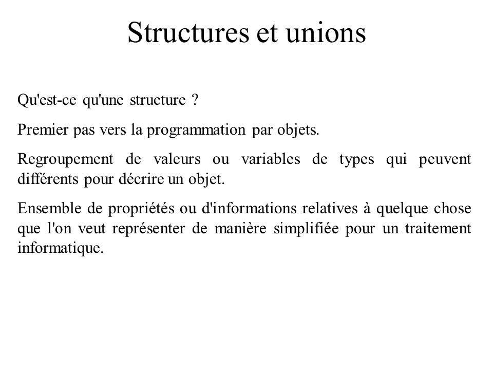 Structures et unions Qu'est-ce qu'une structure ? Premier pas vers la programmation par objets. Regroupement de valeurs ou variables de types qui peuv