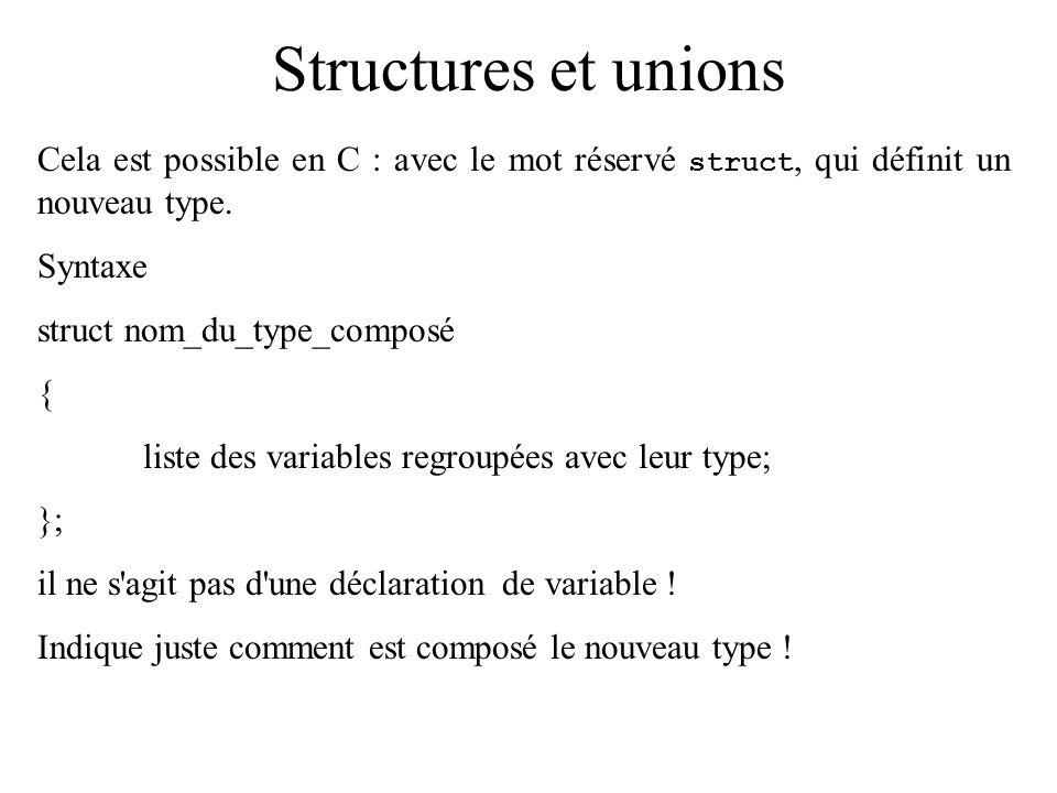 Structures et unions Cela est possible en C : avec le mot réservé struct, qui définit un nouveau type. Syntaxe struct nom_du_type_composé { liste des